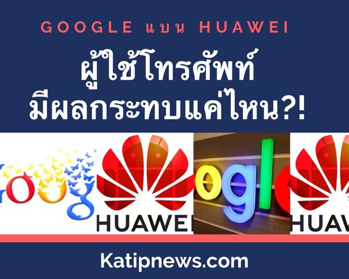 Google แบน Huawei ผู้ใช้อย่างเรามีผลกระทบอย่างไรบ้าง ต้องซื้อใหม่ไหม?