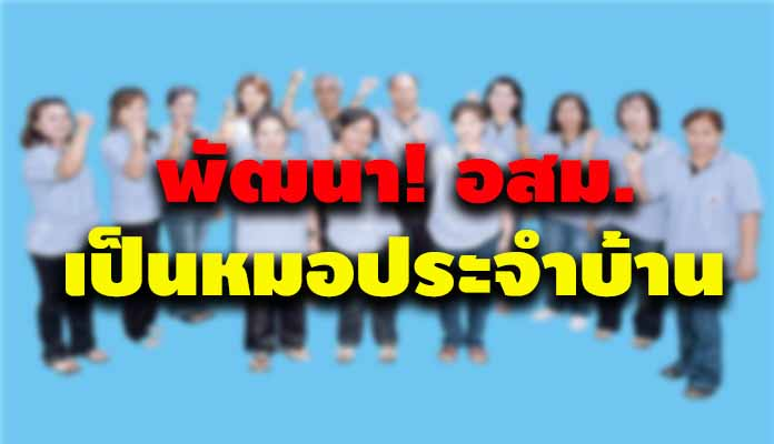 กระทรวงสาธารณสุข ยกระดับ อสม.8,000 คน ให้เป็นหมอประจำบ้านทั่วประเทศ